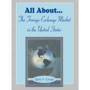 All about the Foreign Exchange Market in the United States by Sam Y Cross