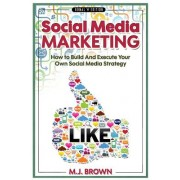 Social Media Marketing: Social Media Marketing - 2nd Edition - How to Build and Execute Your Own Social Media Strategy