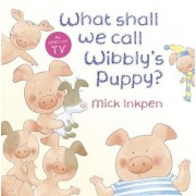 What Shall We Call Wibbly's Puppy? by Mick Inkpen