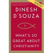 What's So Great about Christianity by Dinesh D Souza