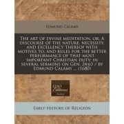 The Art of Divine Meditation, Or, a Discourse of the Nature, Necessity, and Excellency Thereof with Motives To, and Rules for the Better Performance of That Most Important Christian Duty by Edmund Calamy