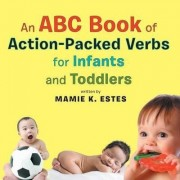 An ABC Book of Action-Packed Verbs for Infants and Toddlers by Mamie K Estes
