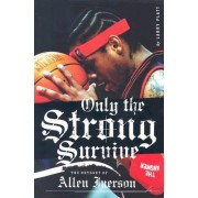 Only the Strong Survive: The Odyssey of Allen Iverson by Larry Platt