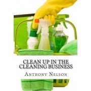 Clean Up in the Cleaning Business by MR Anthony L Nelson