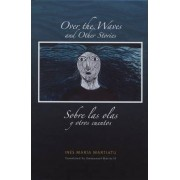 Over the Waves and Other Stories / Sobre las Olas y Otros Cuentos by Ines Maria Martiatu