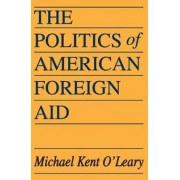 The Politics of American Foreign Aid by Michael K. O'Leary