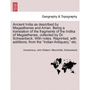 Ancient India as Described by Megasthenes and Arrian. Being a Translation of the Fragments of the Indika of Megasthenes, Collected by Dr. Schwanbeck. with Notes. Reprinted, with Additions, from the Indian Antiquary, Etc. by Anonymous