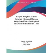 The Knights Templars & the Complete History of Masonic Knighthood from the Origin of the Orders to the Present Time (1874) by C.G. Addison