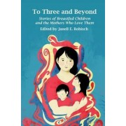 To Three and Beyond: Stories of Breastfed Children & the Mother's Who Love Them by Janell E. Robisch