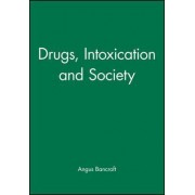 Drugs, Intoxication and Society by Angus Bancroft