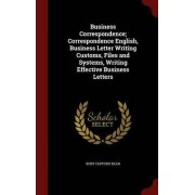 Business Correspondence; Correspondence English, Business Letter Writing Customs, Files and Systems, Writing Effective Business Letters by Burt Clifford Bean