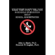What They Don't Tell You in Schools of Education About School Administration by John A. Black