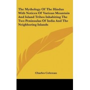 The Mythology of the Hindus with Notices of Various Mountain and Island Tribes Inhabiting the Two Peninsulas of India and the Neighboring Islands by Charles Coleman