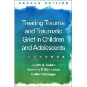 Treating Trauma and Traumatic Grief in Children and Adolescents by Judith A. Cohen