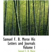 Samuel F. B. Morse His Letters and Journals Volume I by Samuel F B Morse
