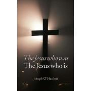 Jesus Who Was, Jesus Who Is by Joseph O'Hanlon