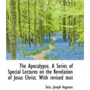 The Apocalypse. a Series of Special Lectures on the Revelation of Jesus Christ. with Revised Text by Seiss Joseph Augustus
