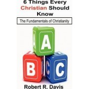 6 Things Every Christian Should Know by Robert R Davis