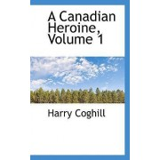 A Canadian Heroine, Volume 1 by Harry Coghill