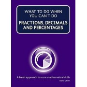What to Do When Your Can't Do Fractions, Decimals and Percentages by Steve Chinn