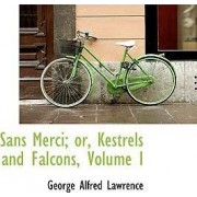 Sans Merci; Or, Kestrels and Falcons, Volume I by George A Lawrence
