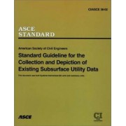 Standard Guidelines for the Collection and Depiction of Existing Subsurface Utility Data, CI/ASCE 38-02 by American Society of Civil Engineers (Asce)
