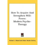 How to Acquire and Strengthen Will-Power by Richard J Ebbard