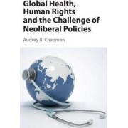 Global Health, Human Rights, and the Challenge of Neoliberal Policies by Audrey R. Chapman
