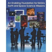 An Enabling Foundation for NASA's Earth and Space Science Missions by Committee on the Role and Scope of Mission-Enabling Activities in NASA's Space and Earth Science Missions