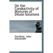 On the Conductivity of Mixtures of Dilute Solutions by Gardiner John Alexander