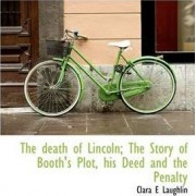 The Death of Lincoln; The Story of Booth's Plot, His Deed and the Penalty by Clara E Laughlin