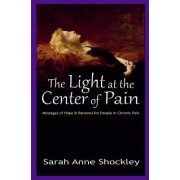 The Light at the Center of Pain: Messages of Hope & Renewal for People in Chronic Pain