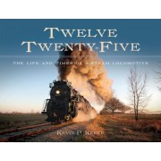 Twelve Twenty-Five: The Life and Times of a Steam Locomotive, Hardcover
