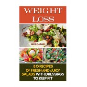 Weight Loss: 30 Recipes of Fresh and Juicy Salads with Dressings to Keep Fit: (How to Lose Weight, Healthy Eating, Simple Diet)