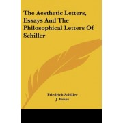 The Aesthetic Letters, Essays and the Philosophical Letters of Schiller by Friedrich Schiller