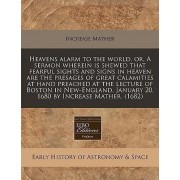 Heavens Alarm to the World, Or, a Sermon Wherein Is Shewed That Fearful Sights and Signs in Heaven Are the Presages of Great Calamities at Hand Preached at the Lecture of Boston in New-England, January 20, 1680 by Increase Mather. (1682) by Increase Mathe