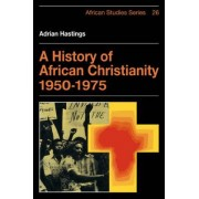 A History of African Christianity 1950-1975 by Adrian Hastings