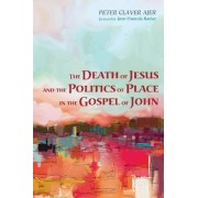 The Death of Jesus and the Politics of Place in the Gospel of John by Peter Claver Ajer