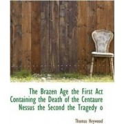 The Brazen Age the First ACT Containing the Death of the Centaure Nessus the Second the Tragedy O by Professor Thomas Heywood
