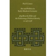 Art and Politics in Early Modern Germany: Jorg Breu the Elder and the Fashioning of Political Identity, Ca. 1475-1536 by Pia F. Cuneo