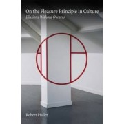 On the Pleasure Principle in Culture: Illusions without Owners by Robert Pfaller