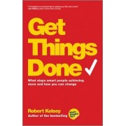 Get Things Done - What Stops Smart People Achieving More and How You Can Change by Robert Kelsey
