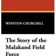 The Story of the Malakand Field Force by Sir Winston S Churchill