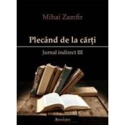 Plecand de la carti. Jurnal indirect III - Mihai Zamfir