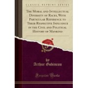 The Moral and Intellectual Diversity of Races, with Particular Reference to Their Respective Influence in the Civil and Political History of Mankind (Classic Reprint) by Arthur Gobineau