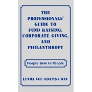 The Professionals' Guide to Fund Raising, Corporate Giving, and Philanthropy by Lynda Lee Adams-Chau
