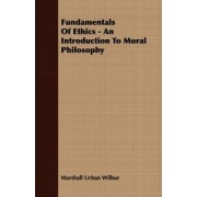 Fundamentals Of Ethics - An Introduction To Moral Philosophy by Marshall Urban Wilbur