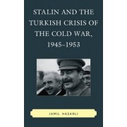 Stalin and the Turkish Crisis of the Cold War, 1945-1953 by Jamil Hasanli