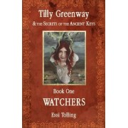 Tilly Greenway and the Secrets of the Ancient Keys: Watchers Book One by Essi Tolling