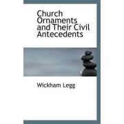Church Ornaments and Their Civil Antecedents by Wickham Legg